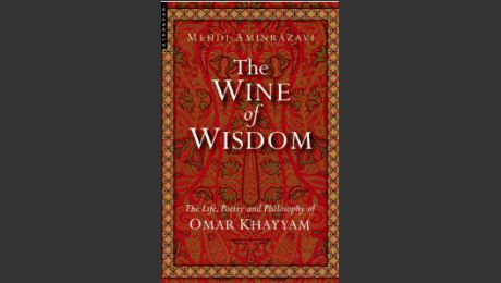 The Wine of Wisdom - Life, Poetry and Wisdom of Omar Khayyam