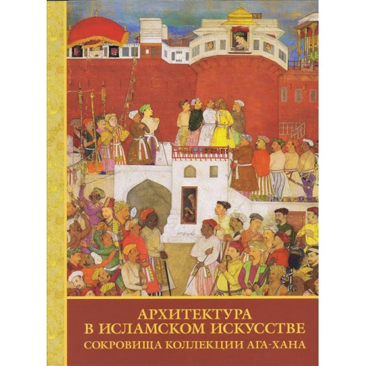 Architecture in Islamic Arts. Treasures of the Aga Khan Museum. Exhibition Catalogue - St Petersberg Russia
