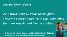 Merely Exalts Solely - A Poem for Hazar Imam (on His Salgirah), by Zafeera Kassam