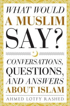 What Would a Muslim Say? Conversations, Questions, and Answers About Islam | Andrew Kosorok