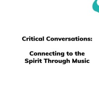Critical Conversations: Connecting to the Spirit Through Music